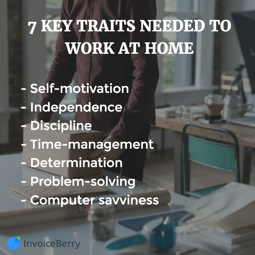 self-motivation, independence, discipline, time-management, determination, problem-solving and computer savviness are the most important traits for working from home