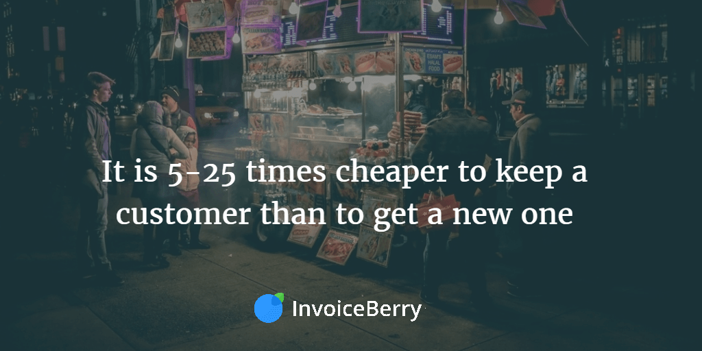 It is 5-25 times cheaper to keep a customer than to get a new one